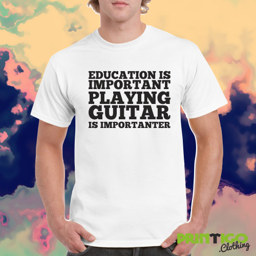 df9616ae2c Education is Important Playing Guitar is Importanter T-shirt